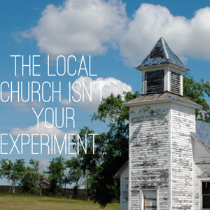 The Local Church Isn't Your Experiment