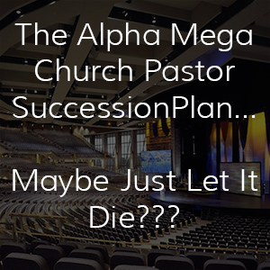 The Alpha Church Pastor Succession Plan – Maybe Just Let It Die?