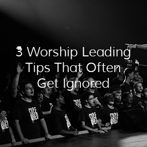 3 Worship Leading Tips That Often Get Ignored