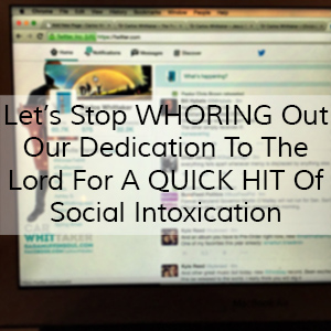 Let's Stop Whoring Out Our Dedication To The Lord For A Quick Hit Of Social Intoxication