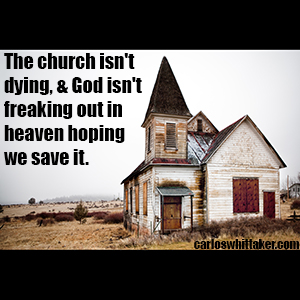 The church isn't dying, & God isn't freaking out in heaven hoping we save it.