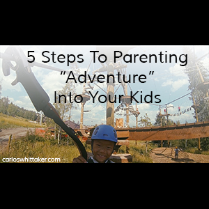 """5 Steps To Parenting """"Adventure"""" Into Your Kids"""